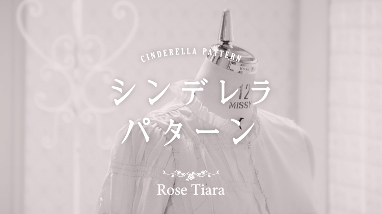 【RoseTiaraのこだわり】シンデレラ・パターン